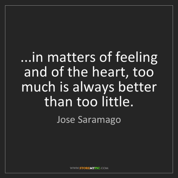 Jose Saramago: ...in matters of feeling and of the heart, too much is...