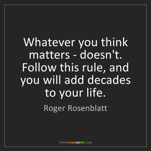 Roger Rosenblatt: Whatever you think matters - doesn't. Follow this rule,...