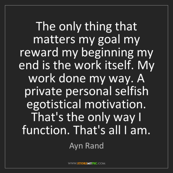 Ayn Rand: The only thing that matters my goal my reward my beginning...