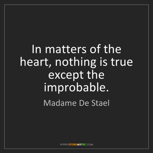 Madame De Stael: In matters of the heart, nothing is true except the improbable.