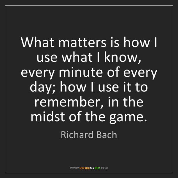 Richard Bach: What matters is how I use what I know, every minute of...