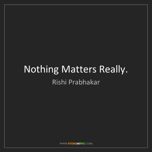 Rishi Prabhakar: Nothing Matters Really.