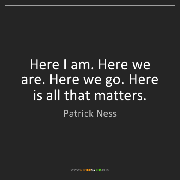 Patrick Ness: Here I am. Here we are. Here we go. Here is all that...