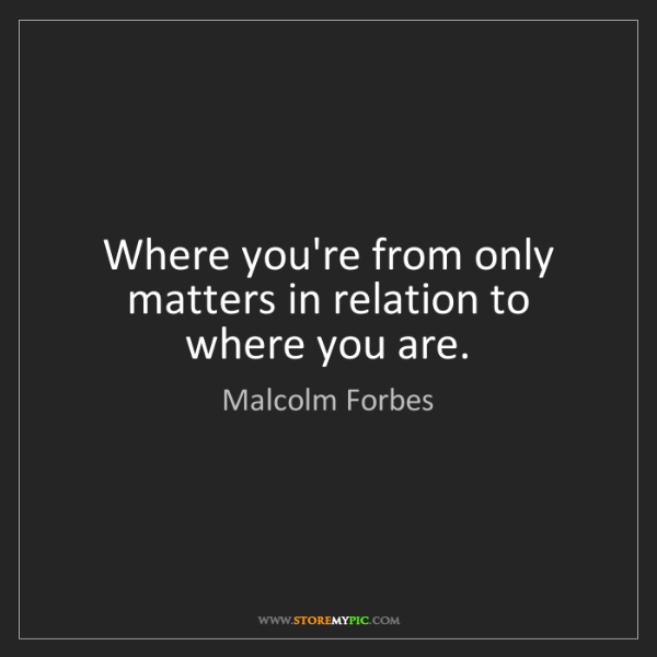 Malcolm Forbes: Where you're from only matters in relation to where you...