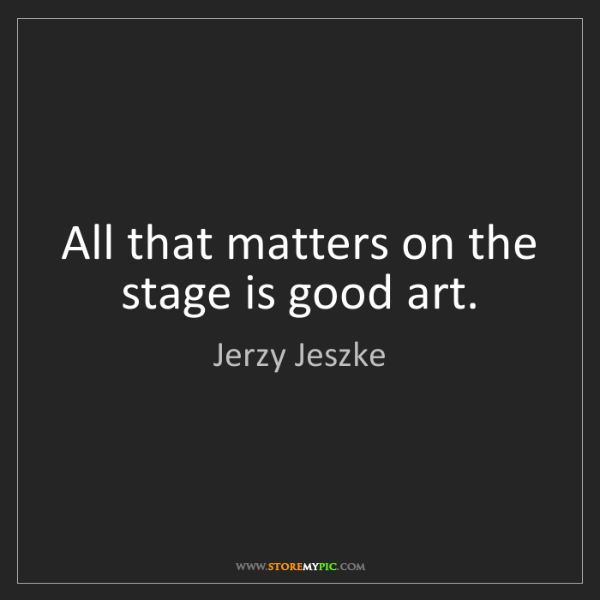 Jerzy Jeszke: All that matters on the stage is good art.