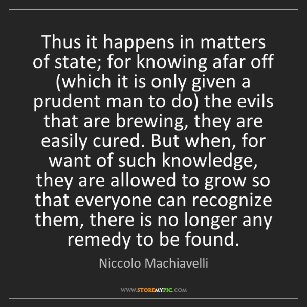 Niccolo Machiavelli: Thus it happens in matters of state; for knowing afar...