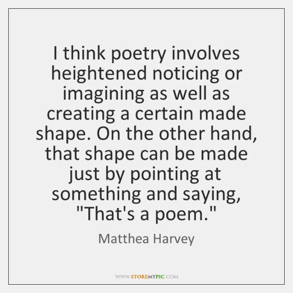 I think poetry involves heightened noticing or imagining as well as creating ...