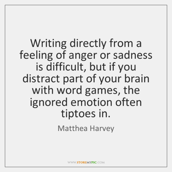 Writing directly from a feeling of anger or sadness is difficult, but ...
