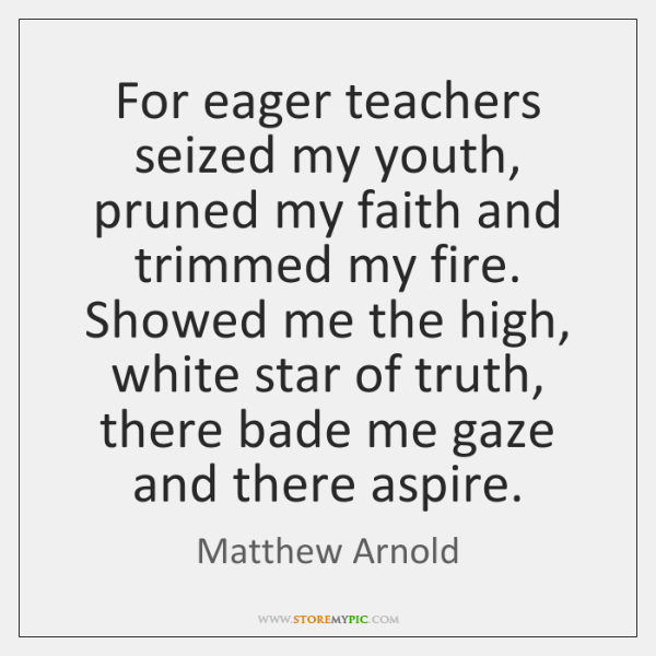 For eager teachers seized my youth, pruned my faith and trimmed my ...