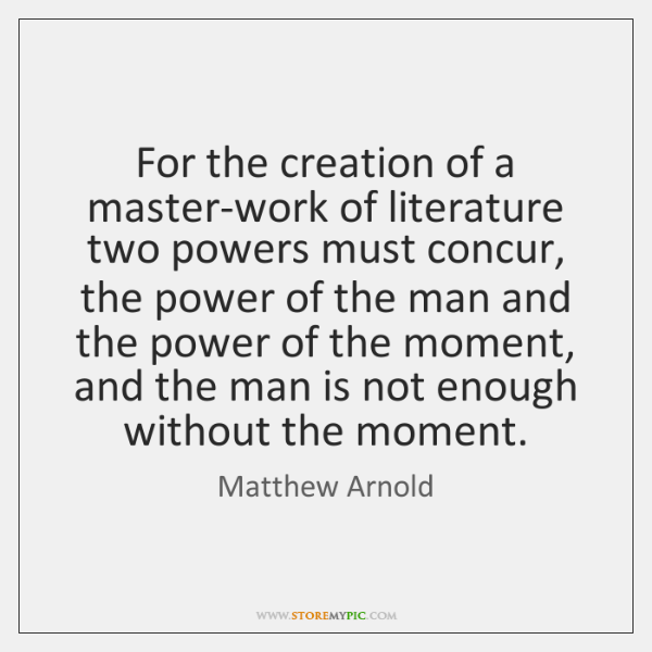 For the creation of a master-work of literature two powers must concur, ...