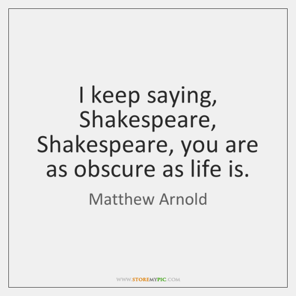 I keep saying, Shakespeare, Shakespeare, you are as obscure as life is.