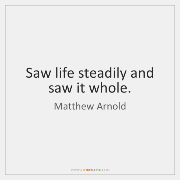 Saw life steadily and saw it whole.
