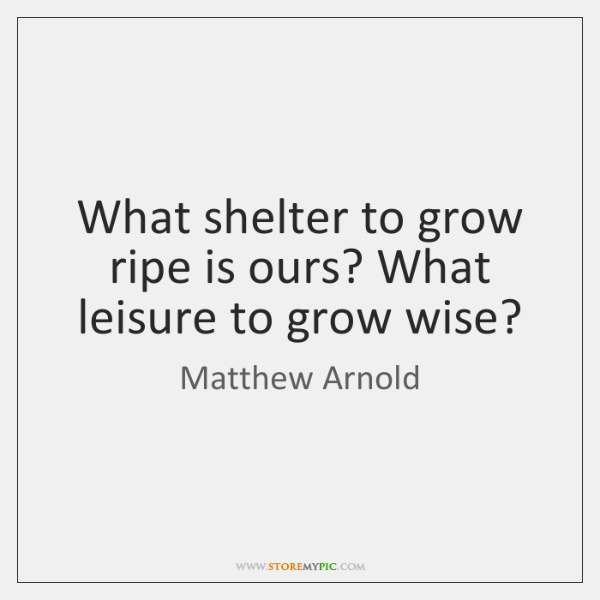 What shelter to grow ripe is ours? What leisure to grow wise?