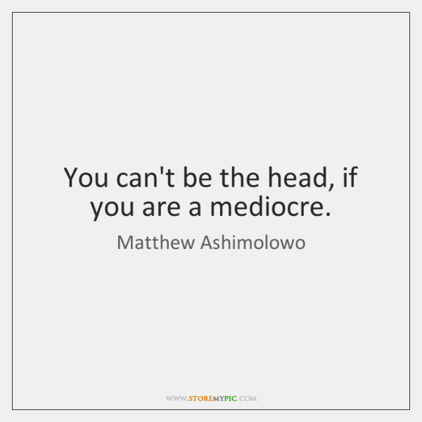 You can't be the head, if you are a mediocre.