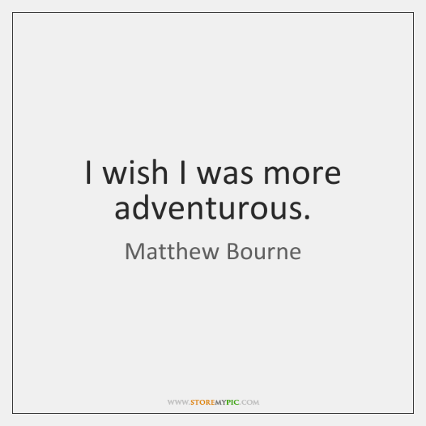 I wish I was more adventurous.