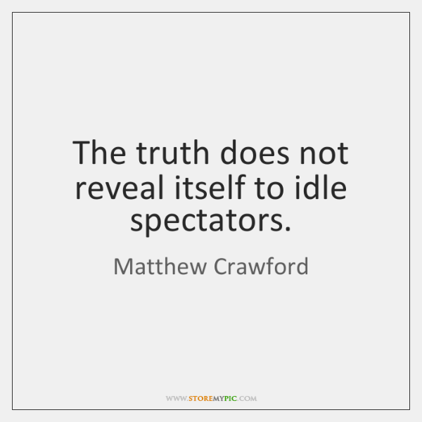 The truth does not reveal itself to idle spectators.