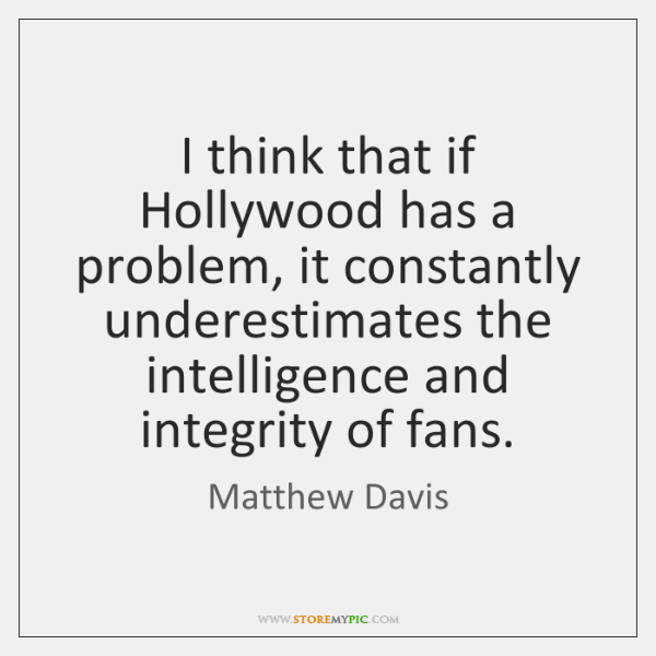 I think that if Hollywood has a problem, it constantly underestimates the ...