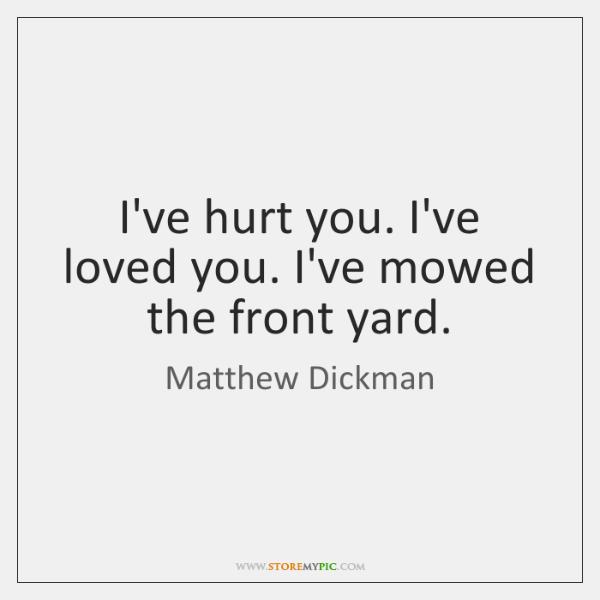I've hurt you. I've loved you. I've mowed the front yard.
