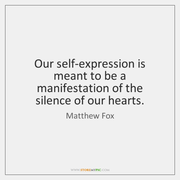 Our self-expression is meant to be a manifestation of the silence of ...