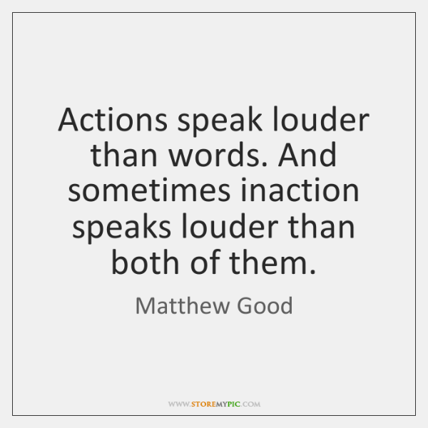 Actions speak louder than words. And sometimes inaction speaks louder than both ...
