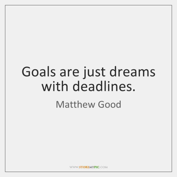 Goals are just dreams with deadlines.