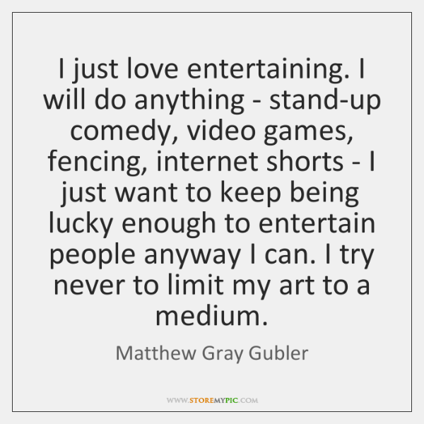 I just love entertaining. I will do anything - stand-up comedy, video ...