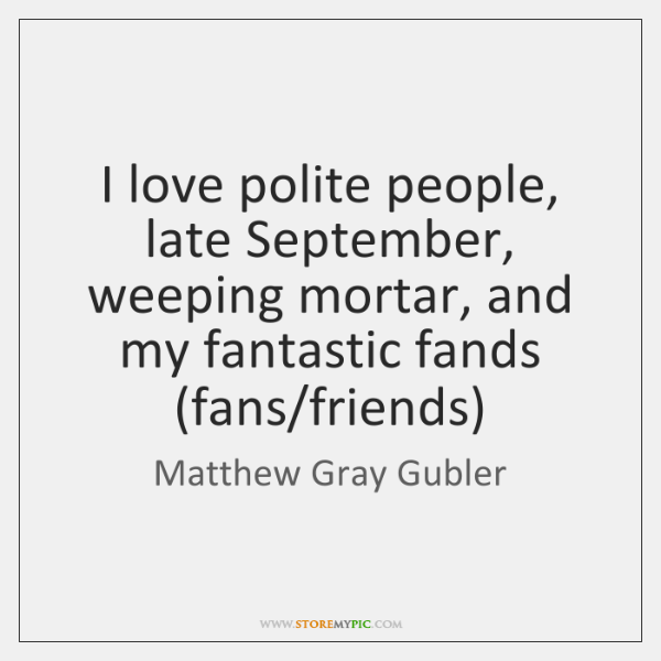 I love polite people, late September, weeping mortar, and my fantastic fands (...