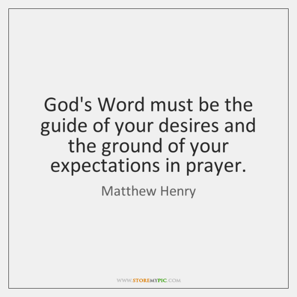 God's Word must be the guide of your desires and the ground ...