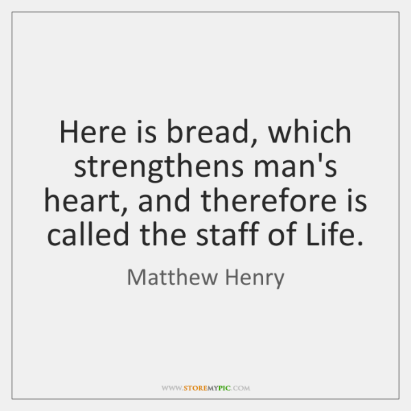 Here is bread, which strengthens man's heart, and therefore is called the ...