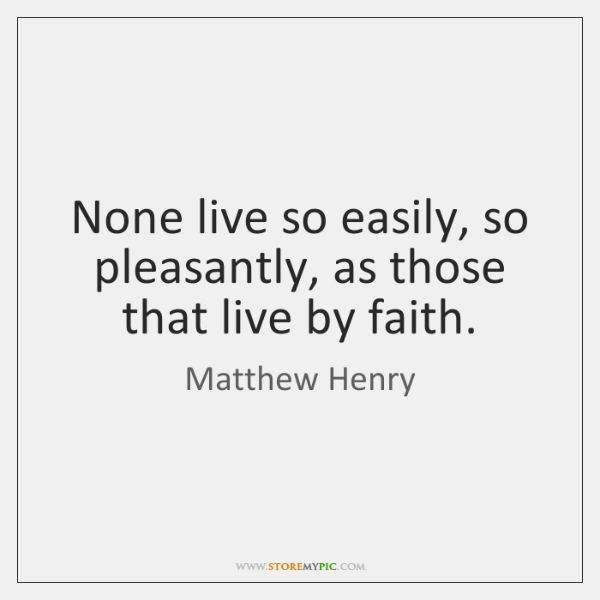 None live so easily, so pleasantly, as those that live by faith.