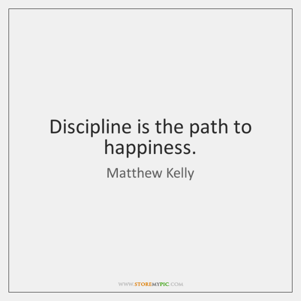 Discipline is the path to happiness.