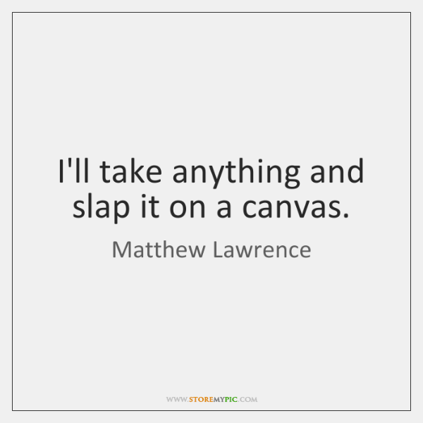 I'll take anything and slap it on a canvas.