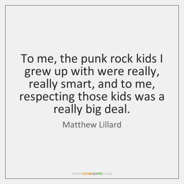 To me, the punk rock kids I grew up with were really, ...