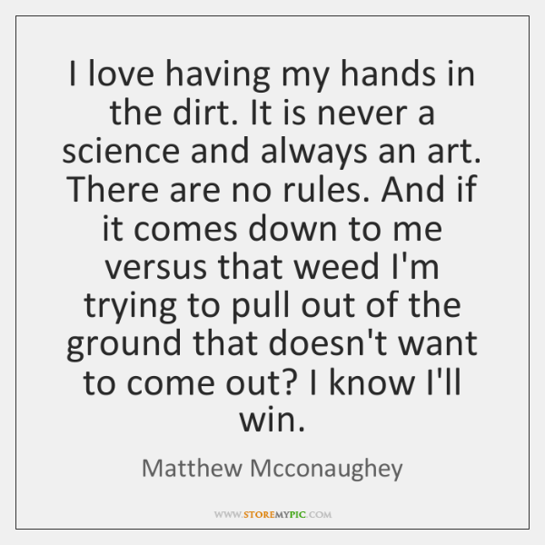 I love having my hands in the dirt. It is never a ...