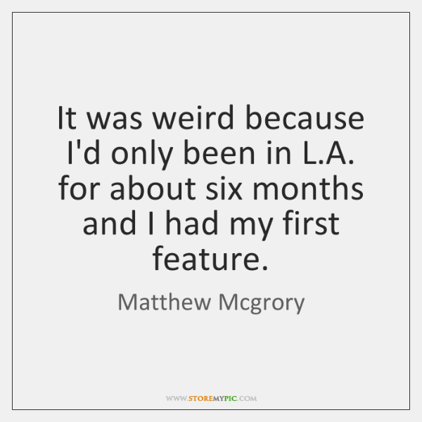 It was weird because I'd only been in L.A. for about ...