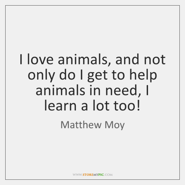 I love animals, and not only do I get to help animals ...