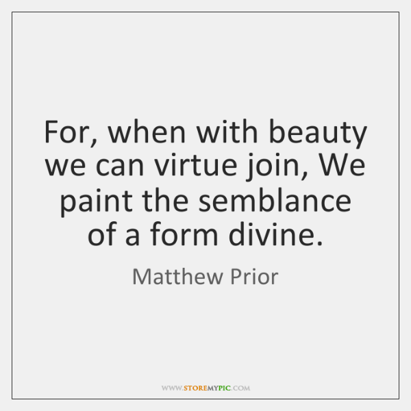 For, when with beauty we can virtue join, We paint the semblance ...