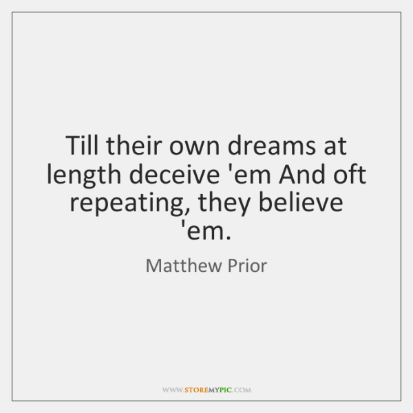 Till their own dreams at length deceive 'em And oft repeating, they ...