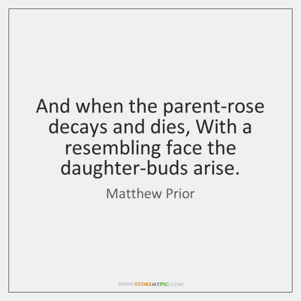 And when the parent-rose decays and dies, With a resembling face the ...