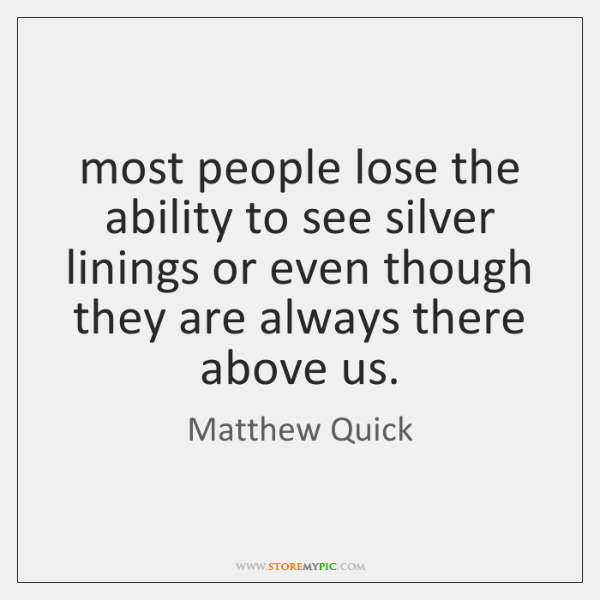 most people lose the ability to see silver linings or even though ...