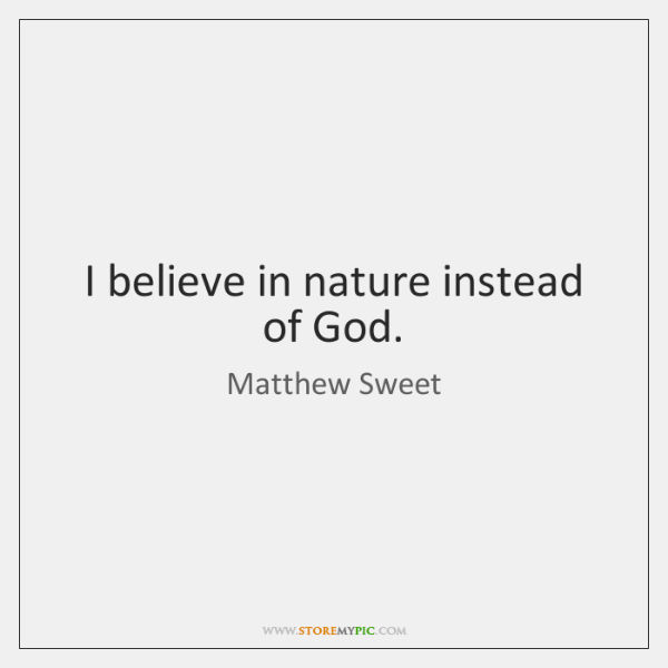 I believe in nature instead of God.