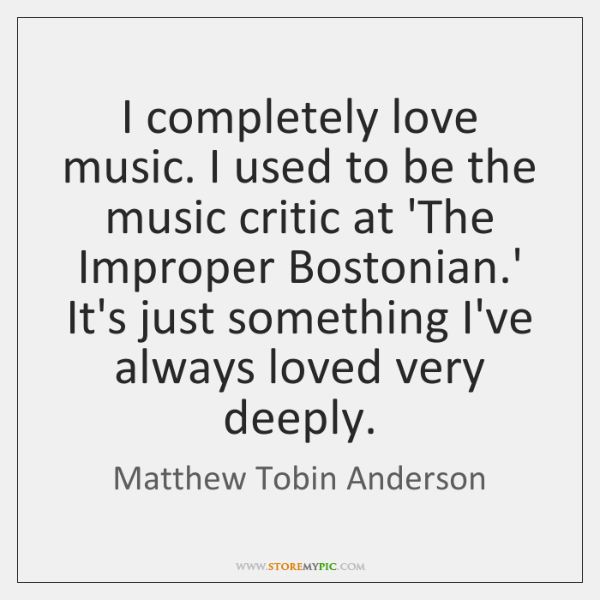 I completely love music. I used to be the music critic at ...