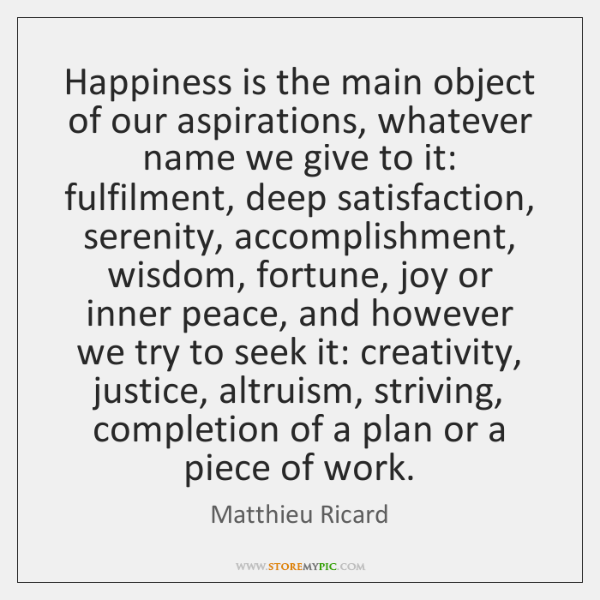 Happiness is the main object of our aspirations, whatever name we give ...