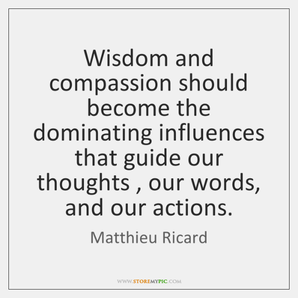 Wisdom and compassion should become the dominating influences that guide our thoughts , ...