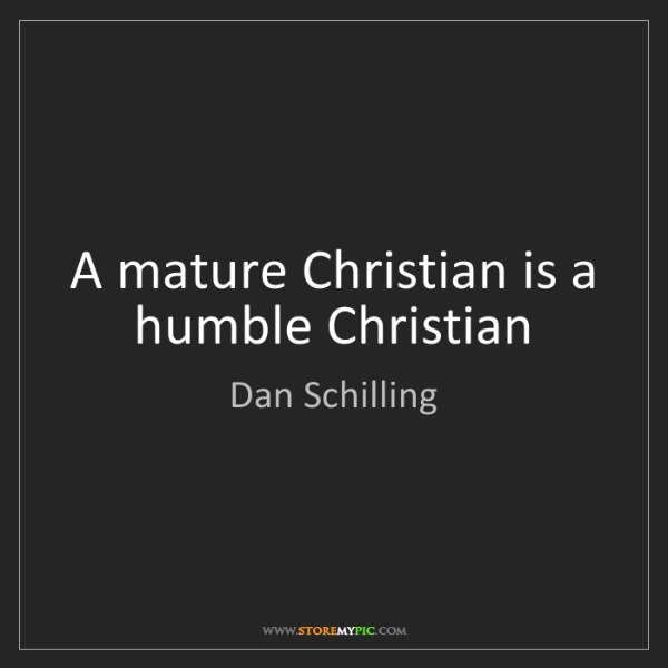 Dan Schilling: A mature Christian is a humble Christian