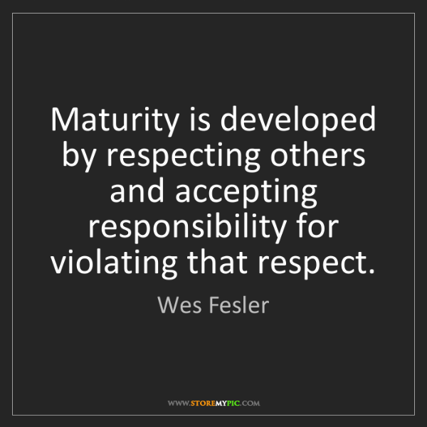 Wes Fesler: Maturity is developed by respecting others and accepting...