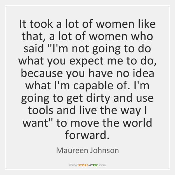 It took a lot of women like that, a lot of women ...