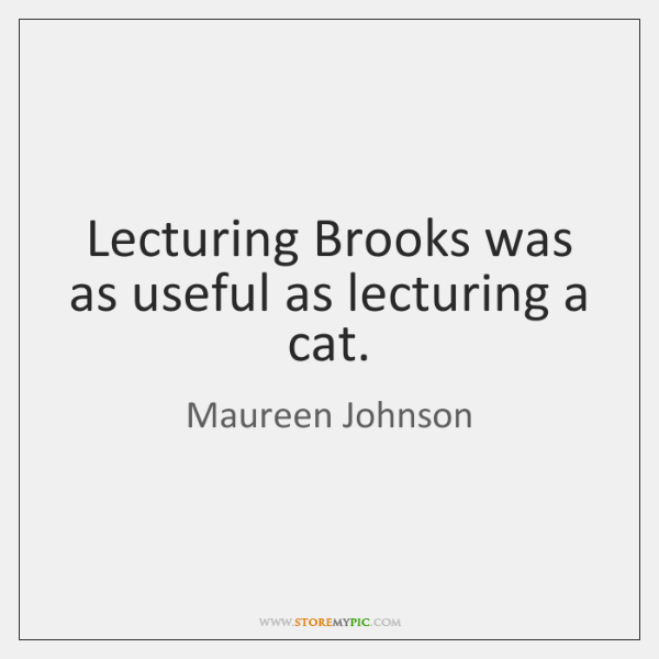 Lecturing Brooks was as useful as lecturing a cat.
