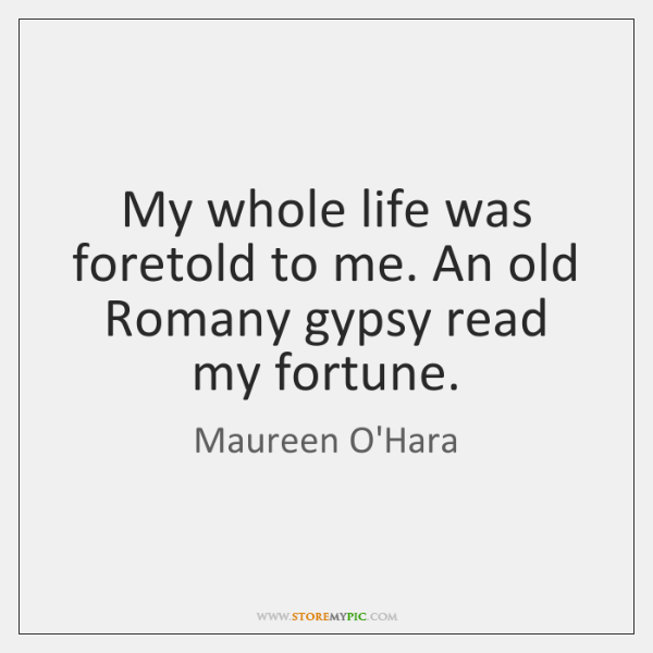 My whole life was foretold to me. An old Romany gypsy read ...