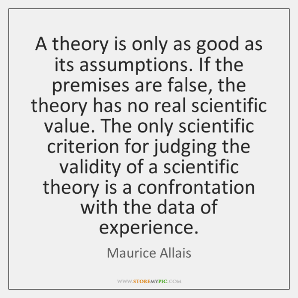 A theory is only as good as its assumptions. If the premises ...
